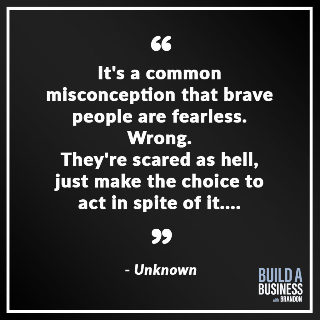 It's a common misconception that brave people are fearless. Wrong. They're scared as hell, just make the choice to act in spite of it....