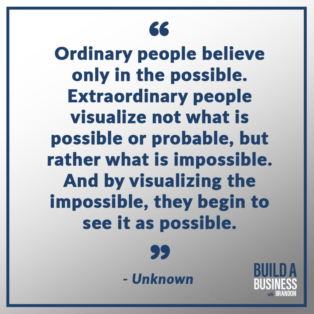 Ordinary people believe only in the possible. Extraordinary people visualize not what is possible or probable, but rather what is impossible. And by visualizing the impossible, they begin to see it as possible. As seen on 7 Quotes to Inspire Success in Your Life and Business blog post on the BrandonCWhite.com.