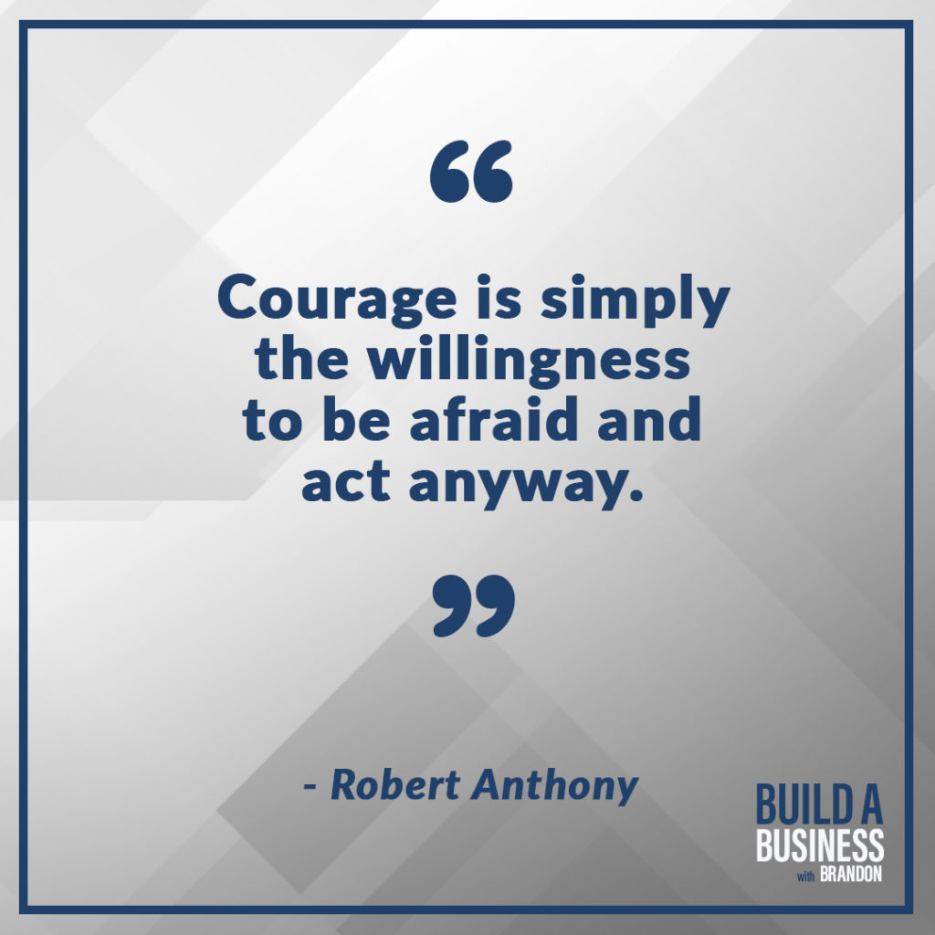 Courage is simply the willingness to be afraid and act anyway. As seen on 7 Quotes to Inspire Success in Your Life and Business blog post on the BrandonCWhite.com.