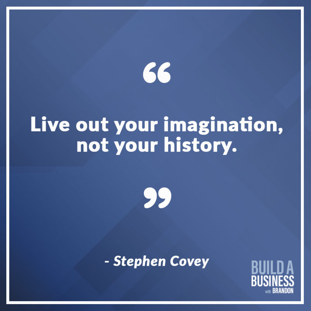 Live out your imagination, not your history. As seen on 7 Quotes to Inspire Success in Your Life and Business blog post on the BrandonCWhite.com.