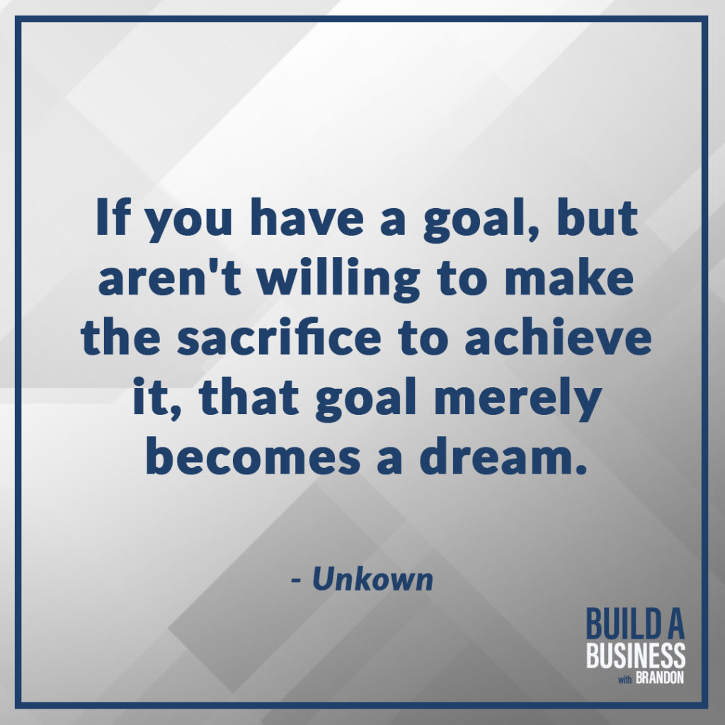 If you have a goal, but aren't willing to make the sacrifice to achieve it, that goal merely becomes a dream. As seen on 7 Quotes to Inspire Success in Your Life and Business blog post on the BrandonCWhite.com.
