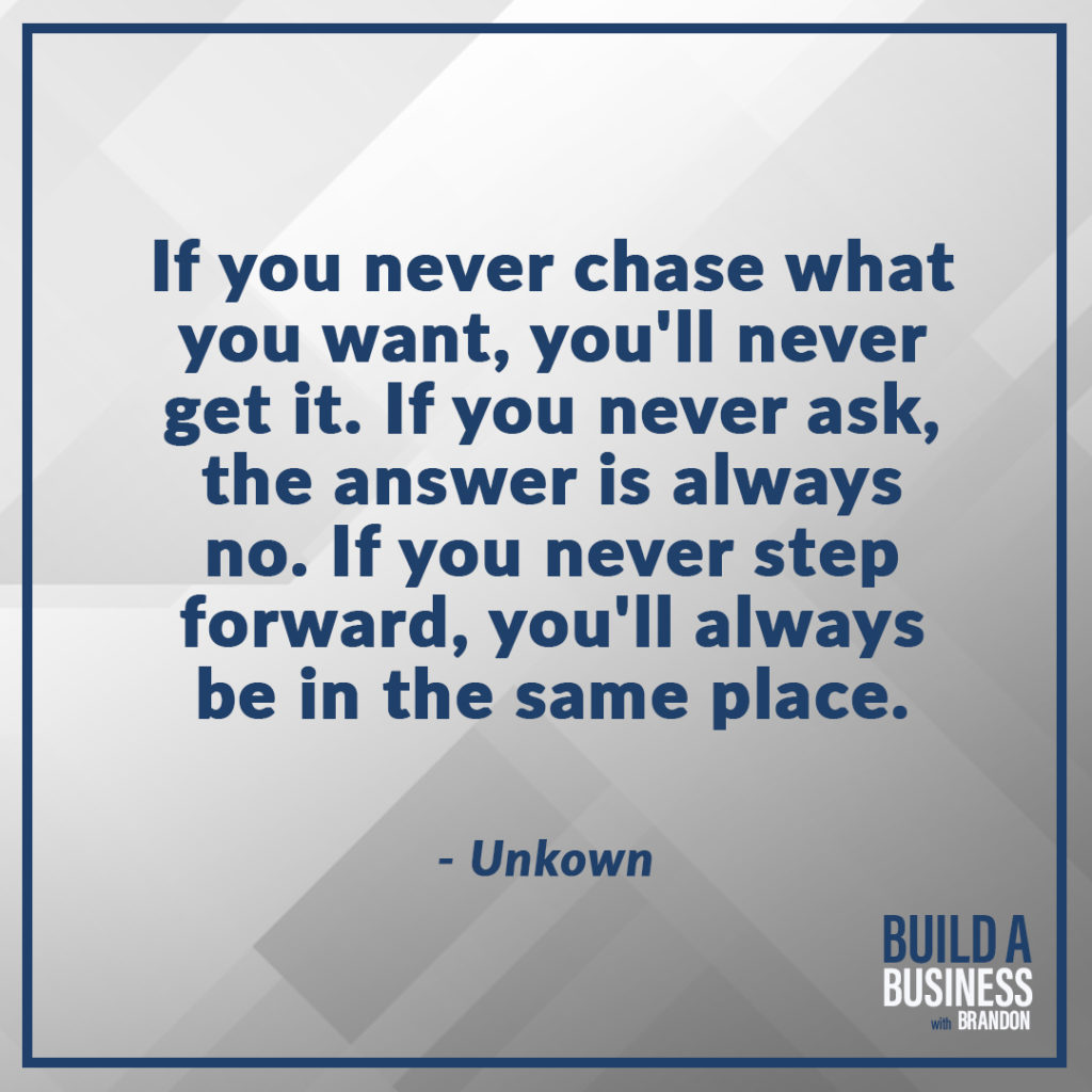 If you never chase what you want, you'll never get it. If you never ask, the answer is always no. If you never step forward, you'll always be in the same place. As seen on 7 Quotes to Inspire Success in Your Life and Business blog post on the BrandonCWhite.com.