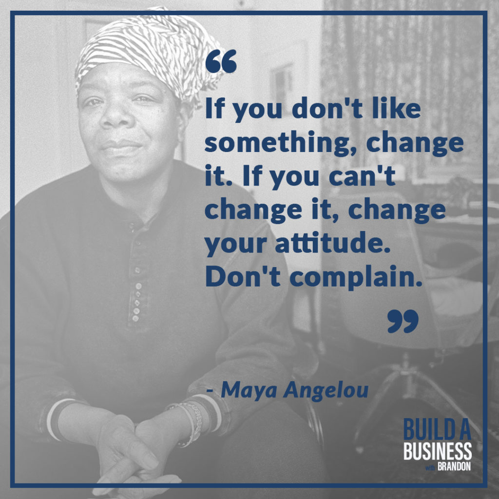 If you don't like something, change it. If you can't change it, change your attitude. Don't complain. As seen on 7 Quotes to Inspire Success in Your Life and Business blog post on the BrandonCWhite.com.
