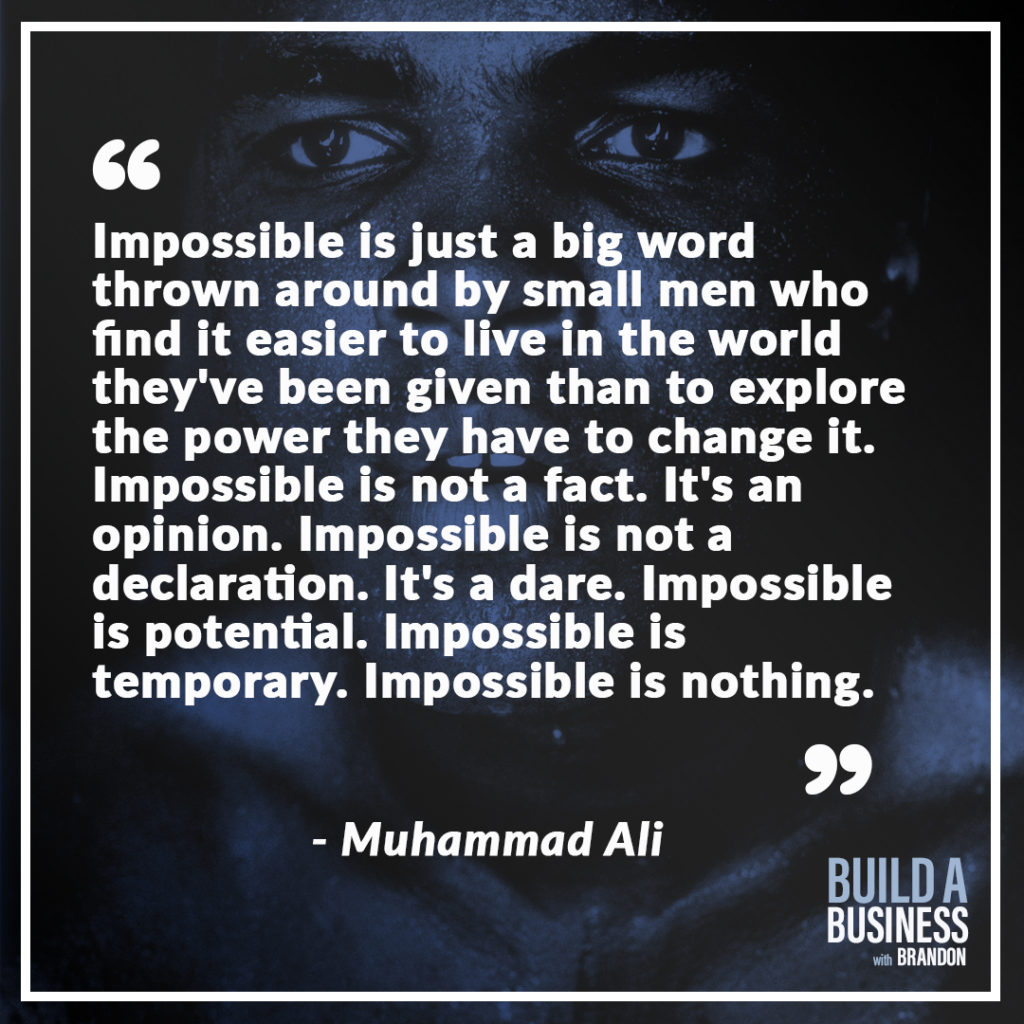 Impossible is just a big word thrown around by small men who find it easier to live in the world they're been given than to explore the power they have to change it. Impossible is not a fact. It's an opinion. Impossible is not a declaration. It's a dare. Impossible is potential. Impossible is temporary. Impossible is nothing. As seen on 7 Quotes to Inspire Success in Your Life and Business blog post on the BrandonCWhite.com.