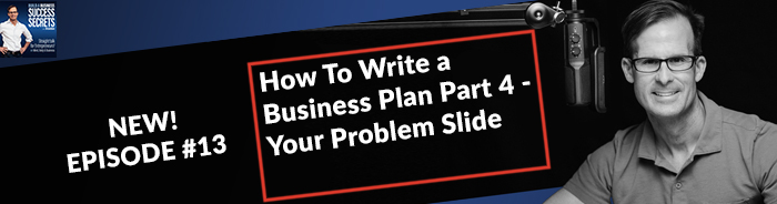 How To Write a Business Plan Part 4 - Your Problem Slide: NEW! Business Podcast
