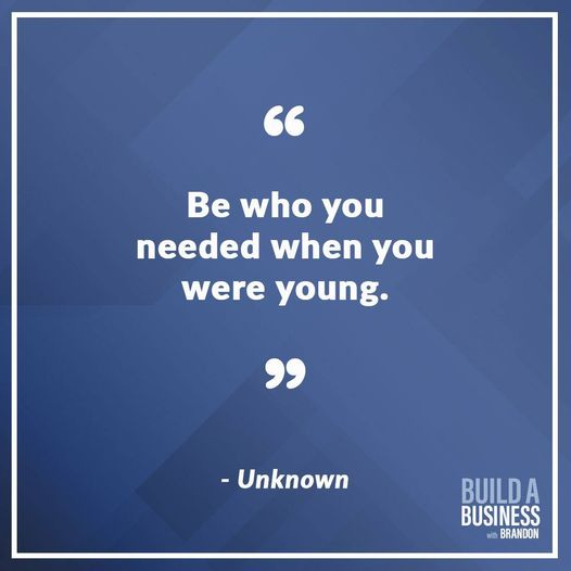 Be who you needed when you were young.