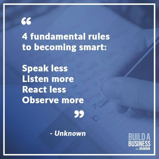 """4 fundamental rules to becoming smart: Speak less Listen more React less Observe more."""