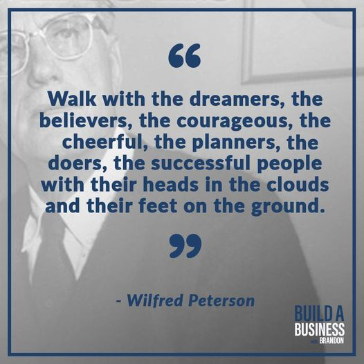 """""""Walk with the dreamers, the believers, the courageous, the cheerful, the planners, the doers, the successful people with their heads in the clouds and their feet on the ground."""""""