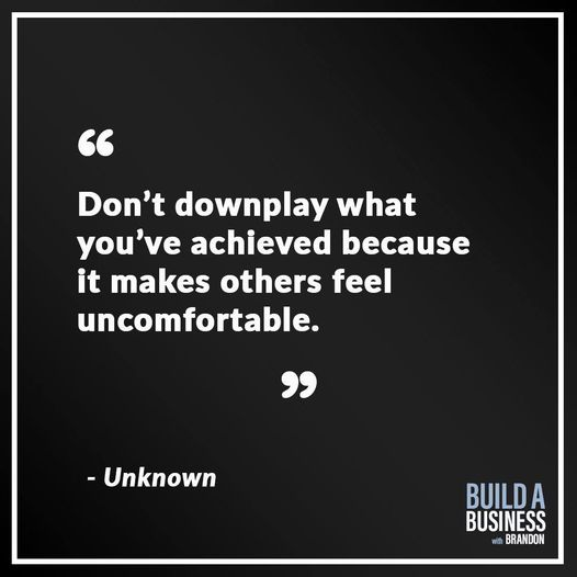 Don't downplay what you've achieved because it makes other feel uncomfortable.