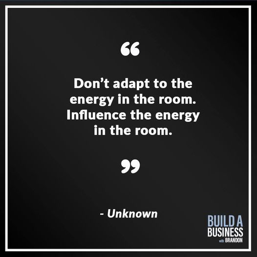 Don't adapt to the energy in the room. Influence the energy in the room.