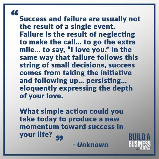 Success and failure are usually not the result of a single event. Failure is the result of neglecting to make the call... to go the extra mile... to say, 'I love you.' In the same way that failure follows this string of small decisions, success comes from taking the initiative and following up... persisting... eloquently expressing the depth of your love. What simple action could you take today to produce a new momentum toward success in your life?
