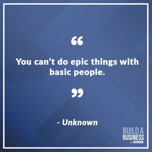 You can't do epic things with basic people.