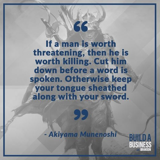 If a man is worth threatening, then he is worth killing. Cut him down before a word is spoken. Otherwise keep you tongue sheathed along with your sword.
